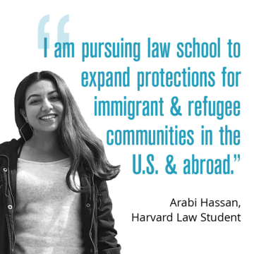 """""""I decided to pursue law school to gain the skillset needed to expand protections for immigrant and refugee communities in the U.S. and abroad."""" — Arabi Hassan, Harvard Law Student"""