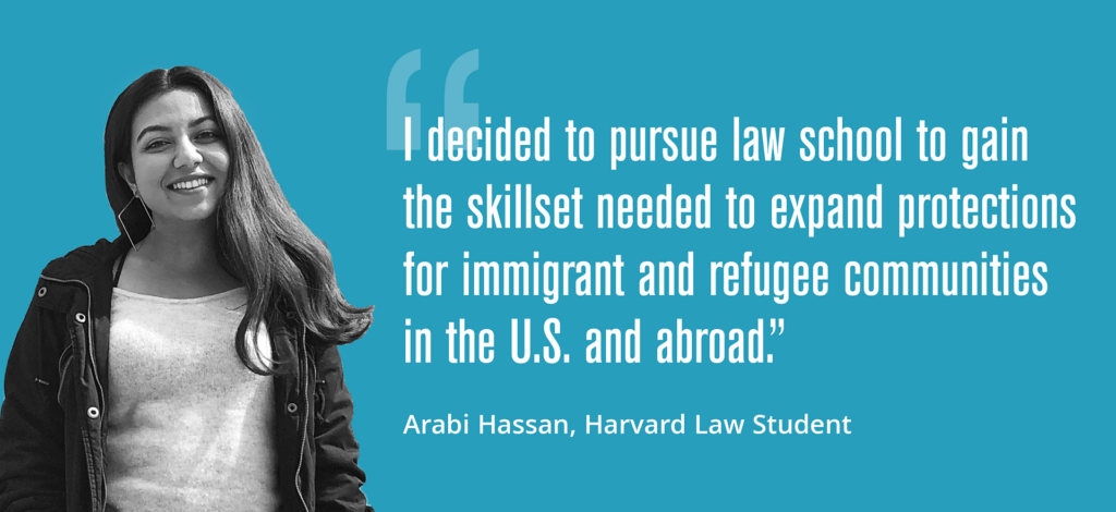"""I decided to pursue law school to gain the skillset needed to expand protections for immigrant and refugee communities in the U.S. and abroad."" — Arabi Hassan, Harvard Law Student"