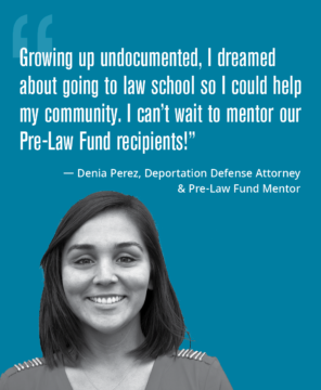 "Photo of Denia Perez with her quote ""Growing up undocumented, I dreamed about going to law school so I could help my community. I can't wait to mentor our Pre-Law Fund recipients!"""