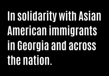 In solidarity with Asian American immigrants in Georgia and across the nation.